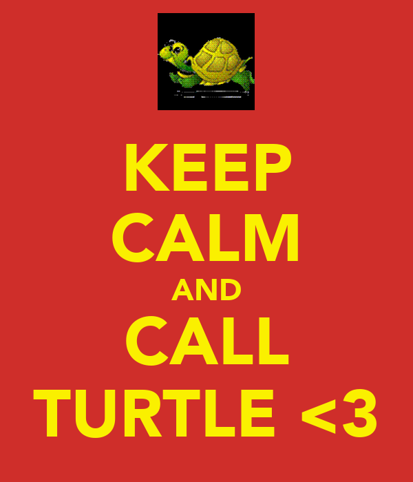 KEEP CALM AND CALL TURTLE <3