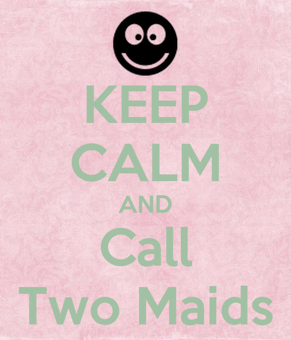 KEEP CALM AND Call Two Maids