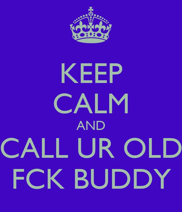 KEEP CALM AND CALL UR OLD FCK BUDDY