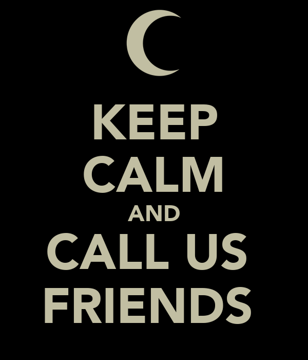 KEEP CALM AND CALL US  FRIENDS