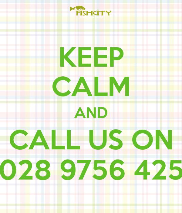 KEEP CALM AND CALL US ON 028 9756 425