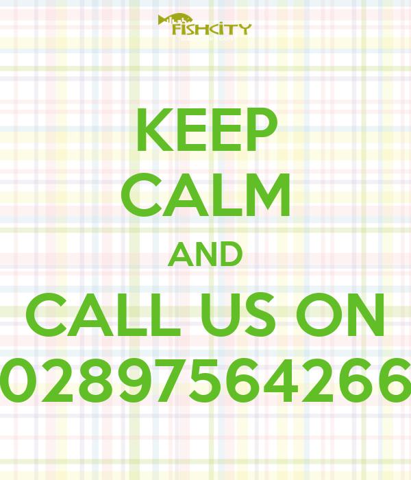 KEEP CALM AND CALL US ON 02897564266
