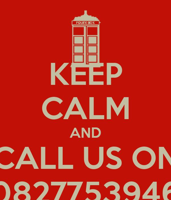 KEEP CALM AND CALL US ON 0827753946