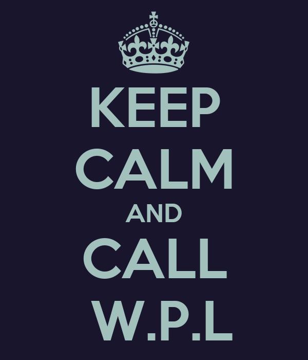 KEEP CALM AND CALL  W.P.L