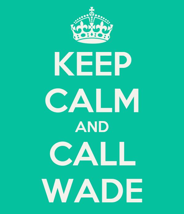 KEEP CALM AND CALL WADE