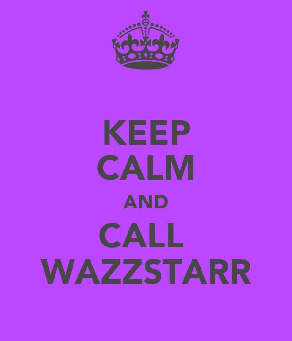 KEEP CALM AND CALL  WAZZSTARR