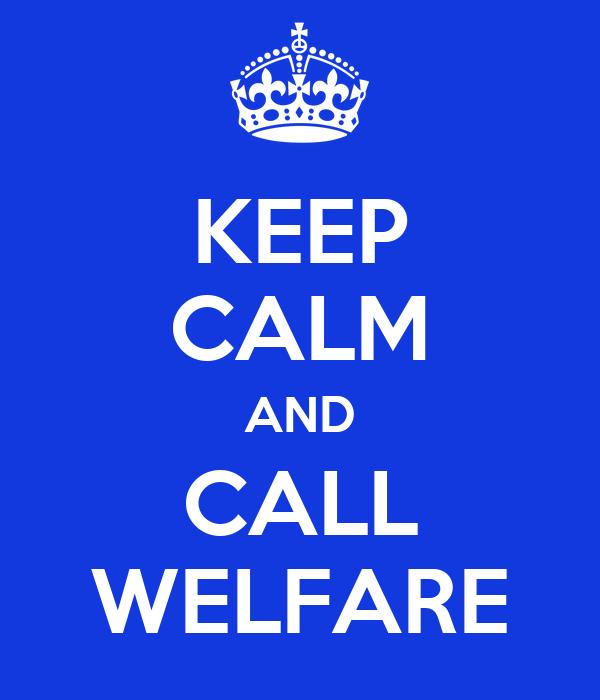 KEEP CALM AND CALL WELFARE