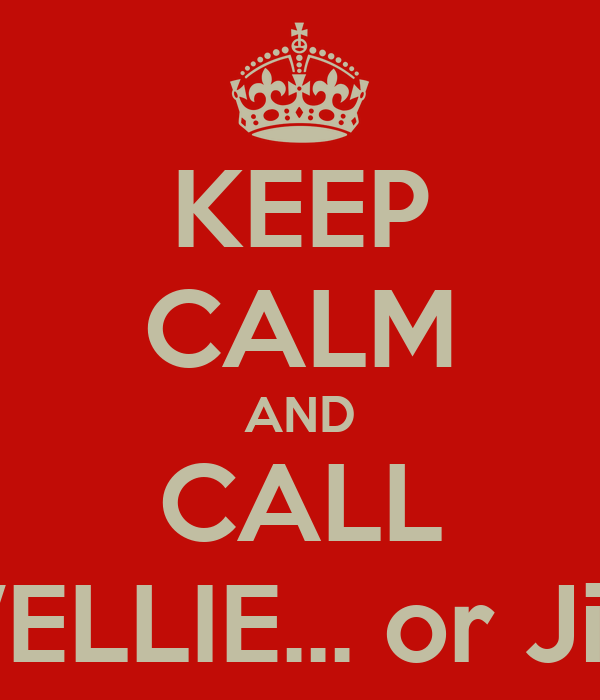 KEEP CALM AND CALL WELLIE... or Jim
