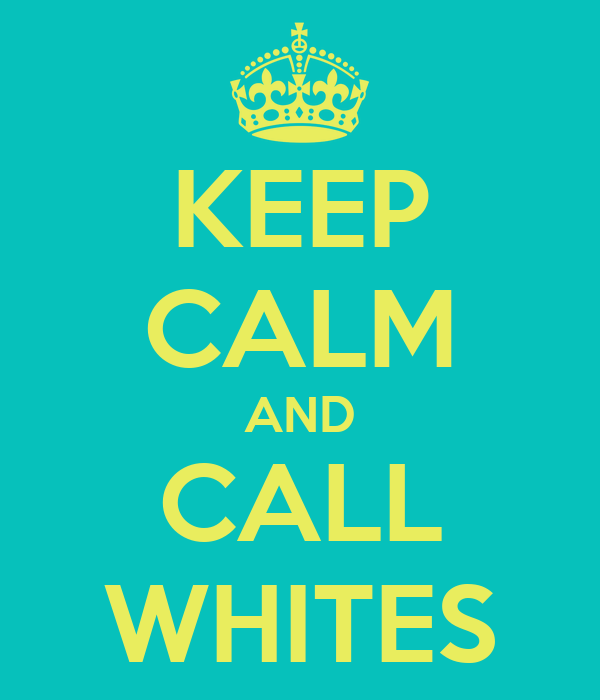 KEEP CALM AND CALL WHITES