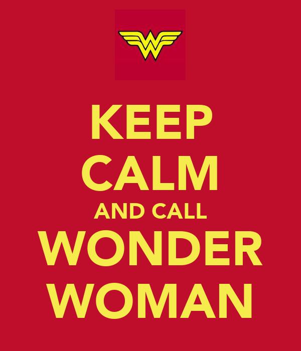 KEEP CALM AND CALL WONDER WOMAN