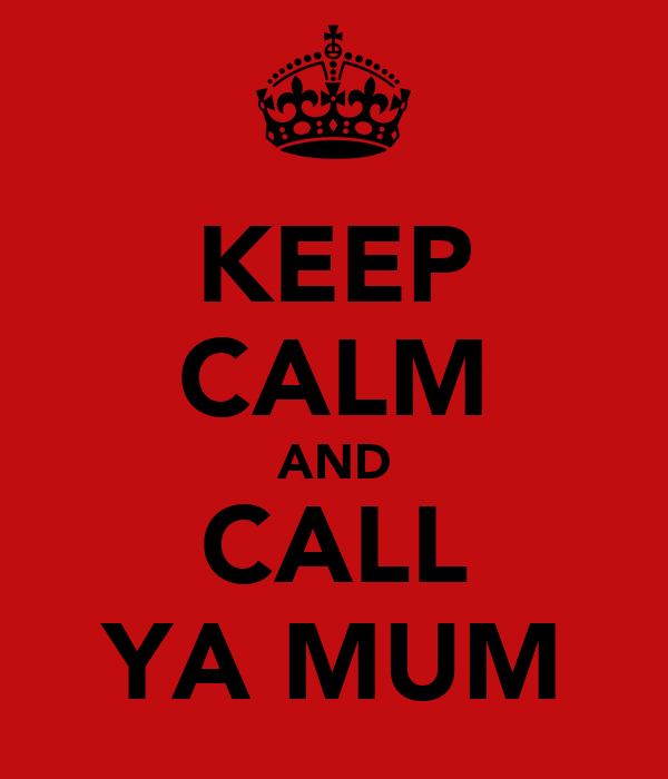 KEEP CALM AND CALL YA MUM