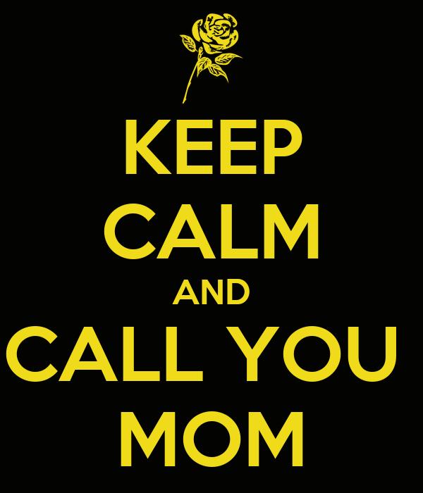 KEEP CALM AND CALL YOU  MOM