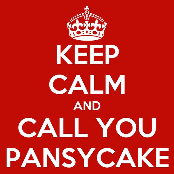 KEEP CALM AND CALL YOU PANSYCAKE