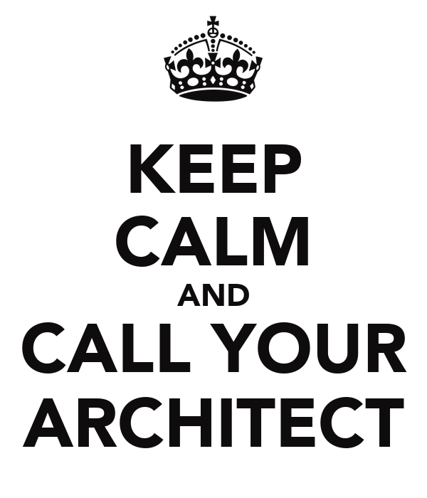 KEEP CALM AND CALL YOUR ARCHITECT
