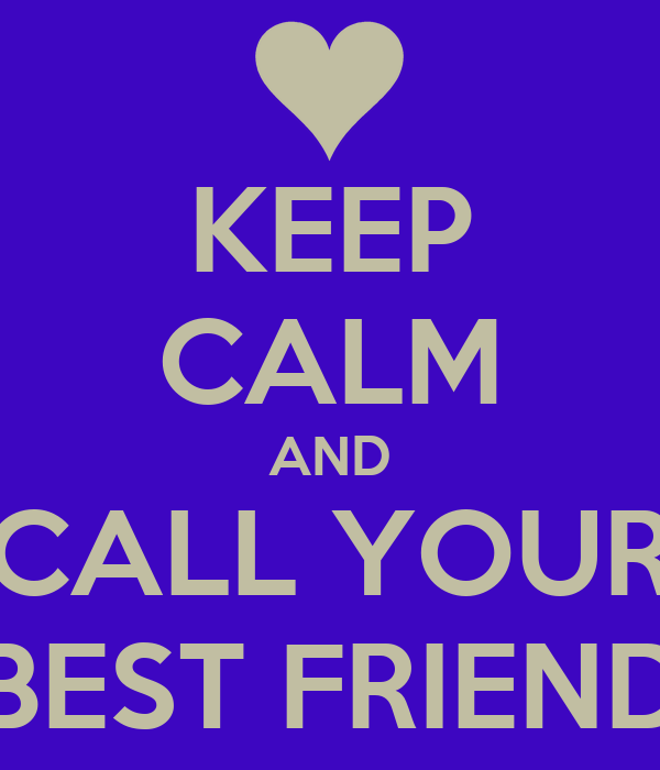 KEEP CALM AND CALL YOUR BEST FRIEND