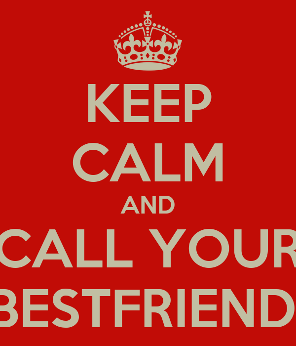 KEEP CALM AND CALL YOUR BESTFRIEND!