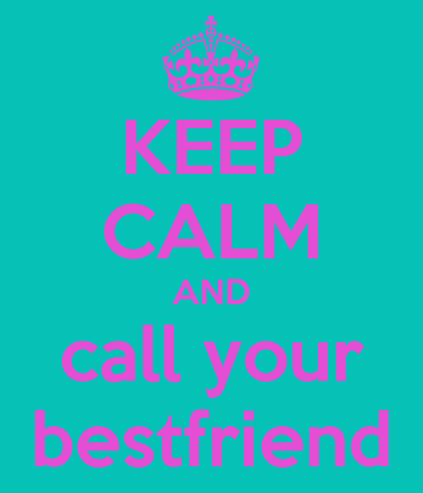 KEEP CALM AND call your bestfriend