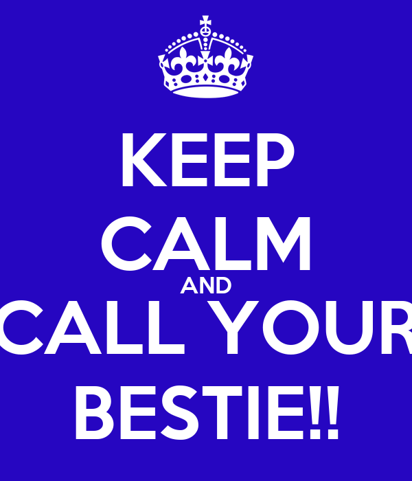 KEEP CALM AND CALL YOUR BESTIE!!