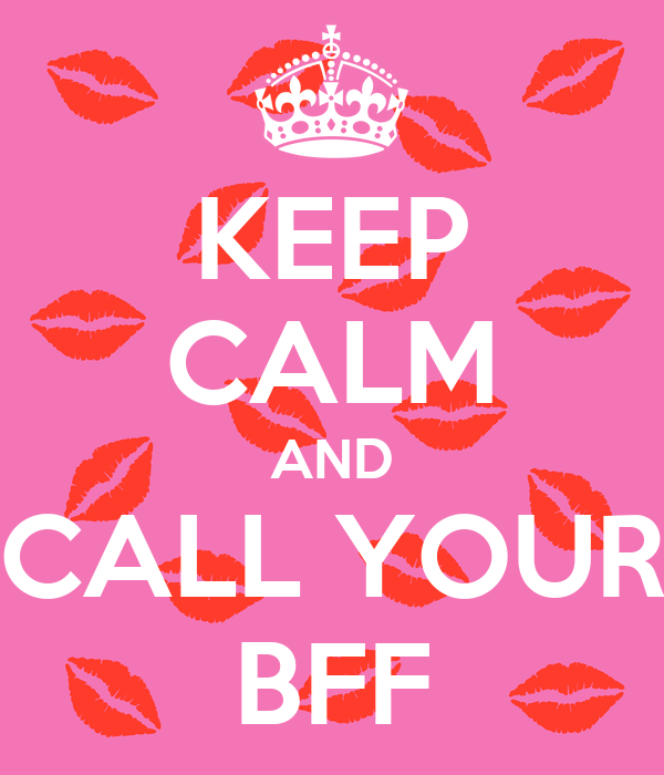 KEEP CALM AND CALL YOUR BFF