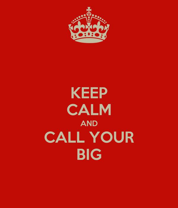 KEEP CALM AND CALL YOUR BIG