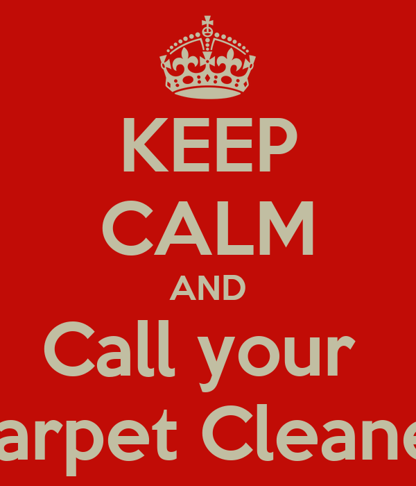 KEEP CALM AND Call your  Carpet Cleaner
