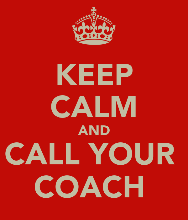 KEEP CALM AND CALL YOUR  COACH