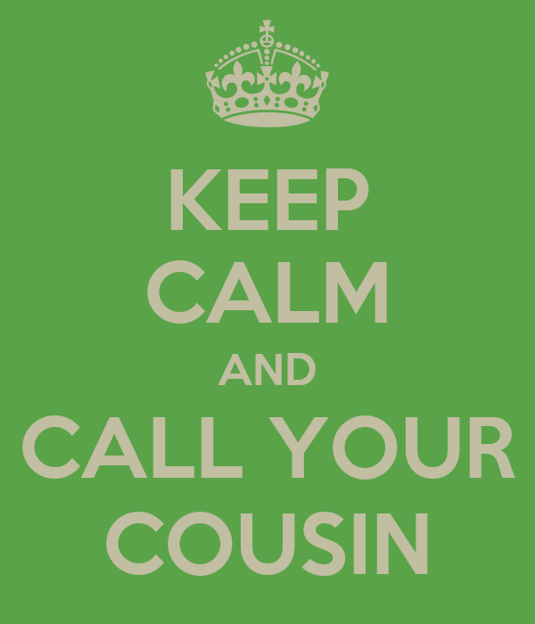 KEEP CALM AND CALL YOUR COUSIN