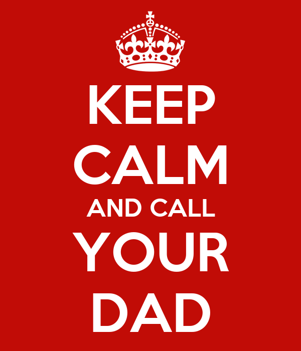 KEEP CALM AND CALL YOUR DAD