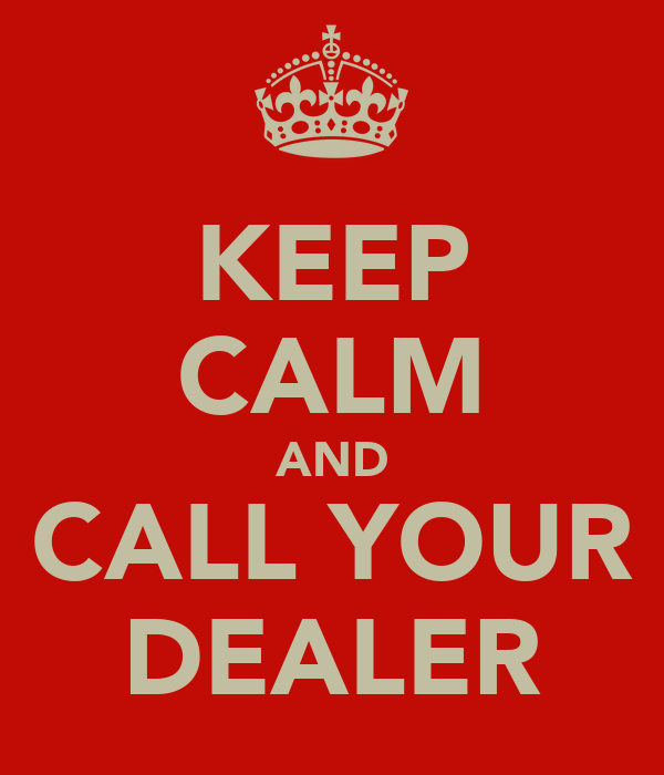 KEEP CALM AND CALL YOUR DEALER