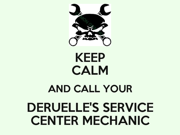 KEEP CALM AND CALL YOUR DERUELLE'S SERVICE CENTER MECHANIC