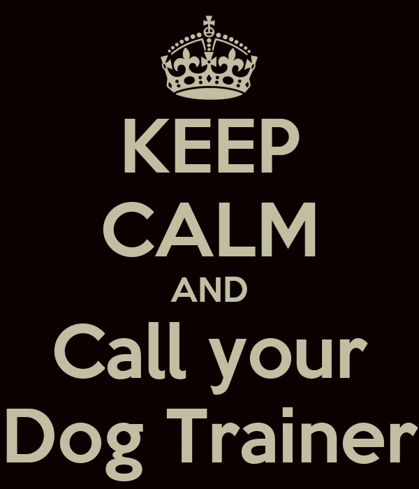 KEEP CALM AND Call your Dog Trainer