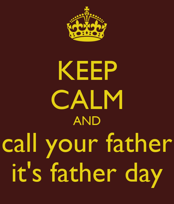 KEEP CALM AND call your father it's father day