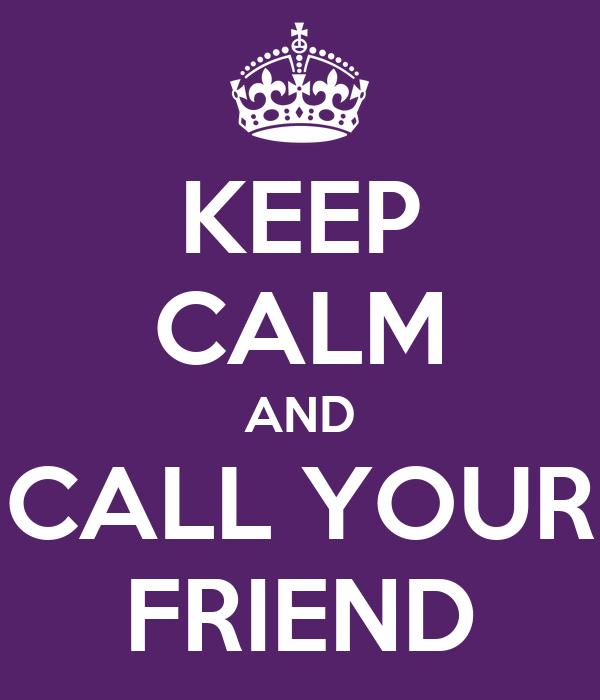 KEEP CALM AND CALL YOUR FRIEND