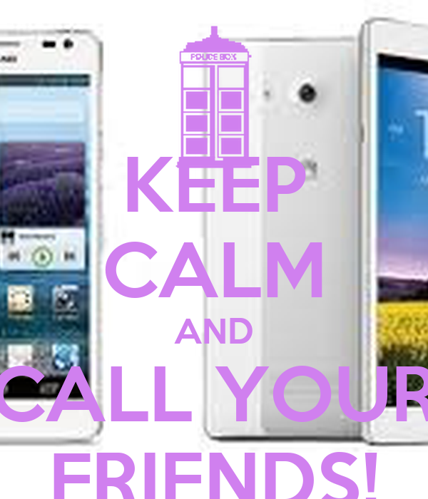 KEEP CALM AND CALL YOUR FRIENDS!