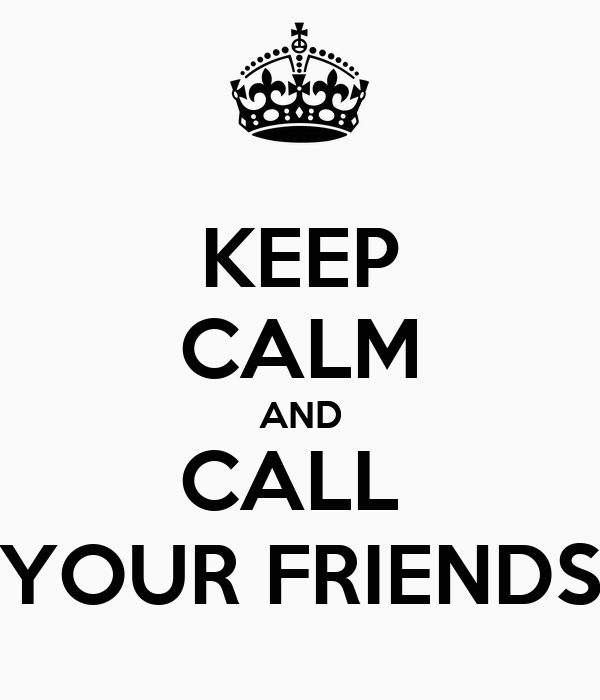 KEEP CALM AND CALL  YOUR FRIENDS