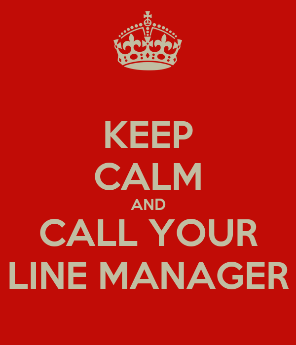 KEEP CALM AND CALL YOUR LINE MANAGER