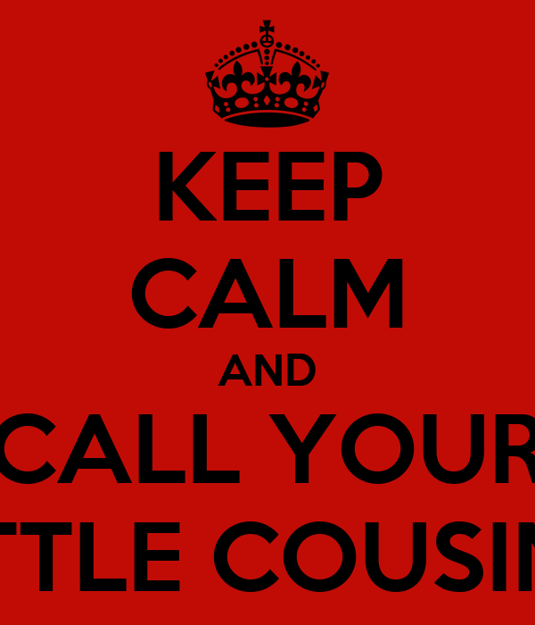 KEEP CALM AND CALL YOUR LITTLE COUSIN'S