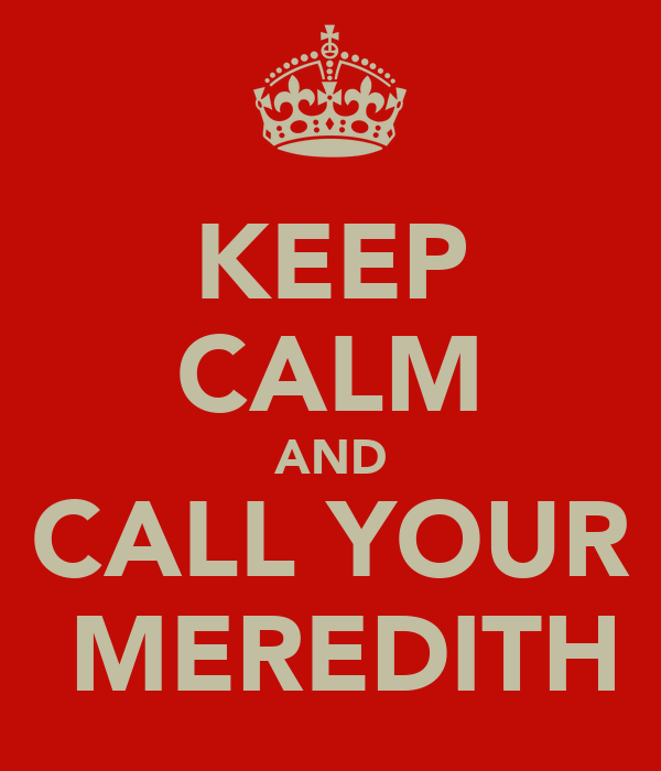 KEEP CALM AND CALL YOUR  MEREDITH