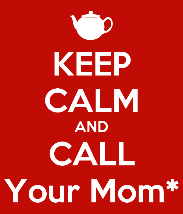 KEEP CALM AND CALL Your Mom*