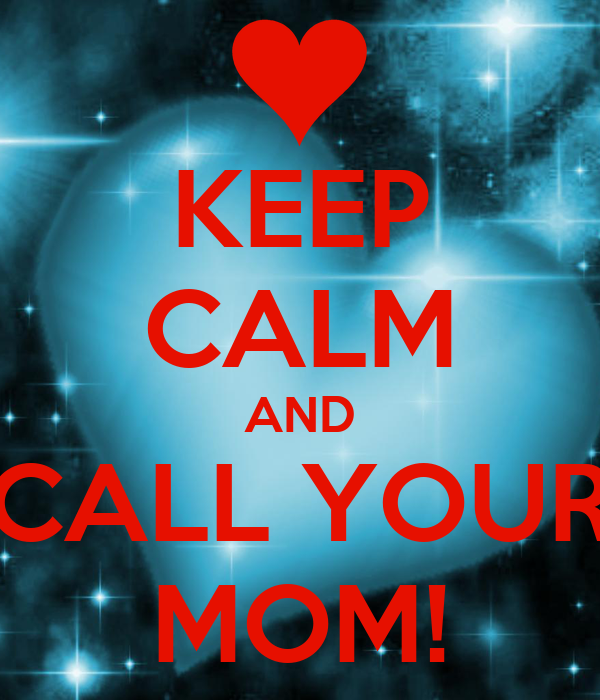 KEEP CALM AND CALL YOUR MOM!