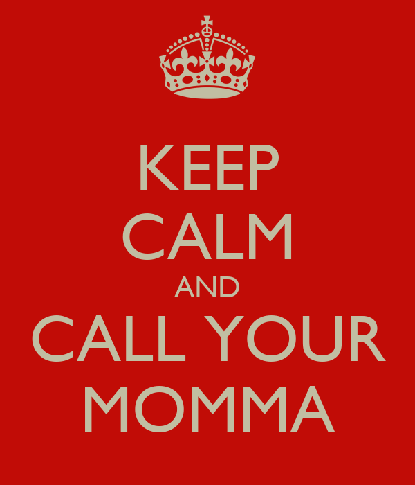 KEEP CALM AND CALL YOUR MOMMA
