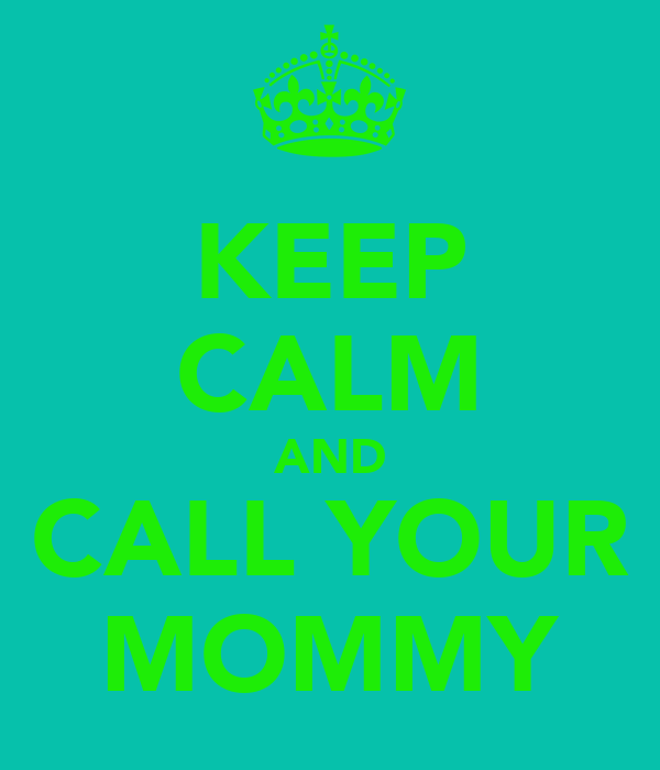 KEEP CALM AND CALL YOUR MOMMY