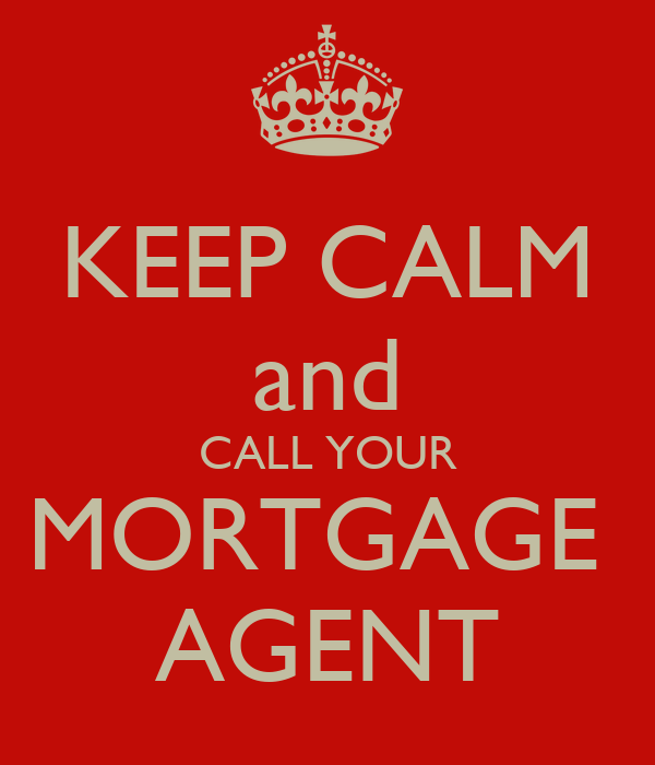 KEEP CALM and CALL YOUR MORTGAGE  AGENT