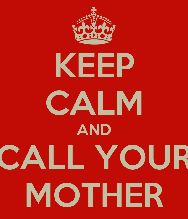 KEEP CALM AND CALL YOUR MOTHER