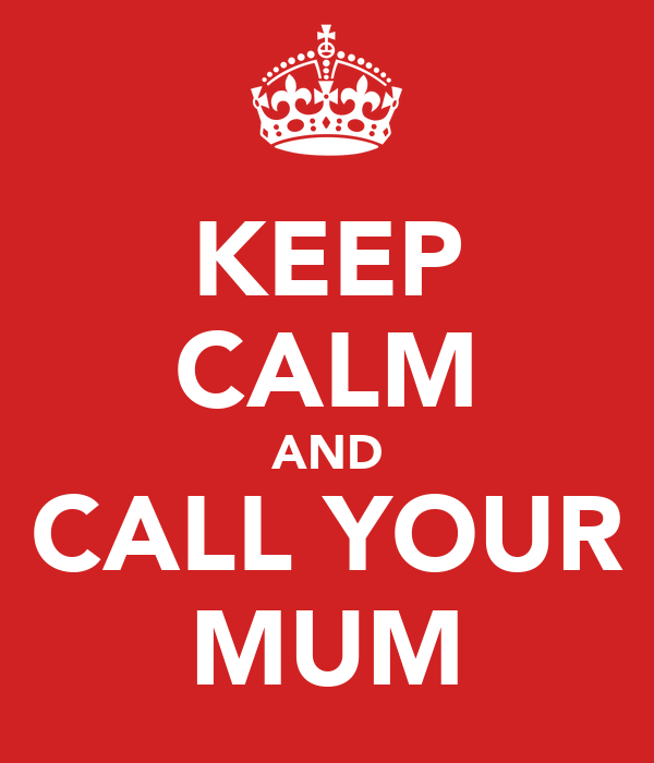 KEEP CALM AND CALL YOUR MUM