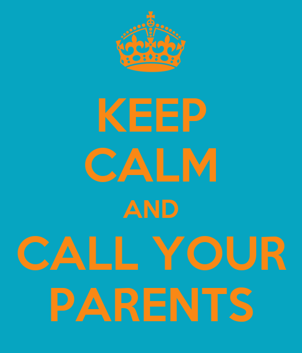 KEEP CALM AND CALL YOUR PARENTS