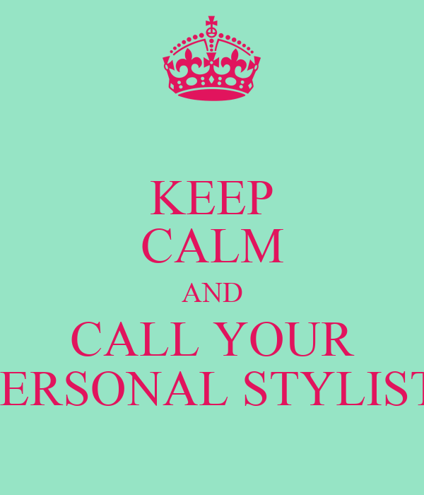 KEEP CALM AND CALL YOUR PERSONAL STYLIST