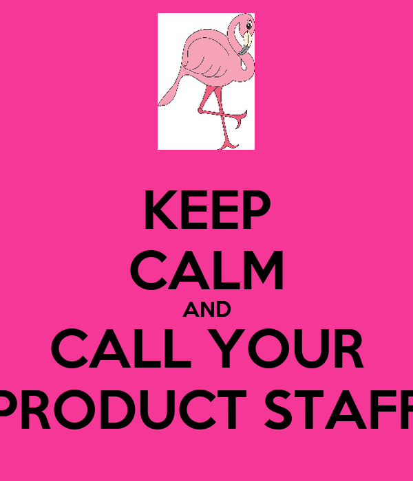 KEEP CALM AND CALL YOUR PRODUCT STAFF