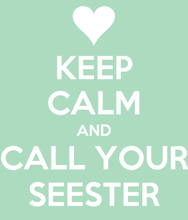 KEEP CALM AND CALL YOUR SEESTER