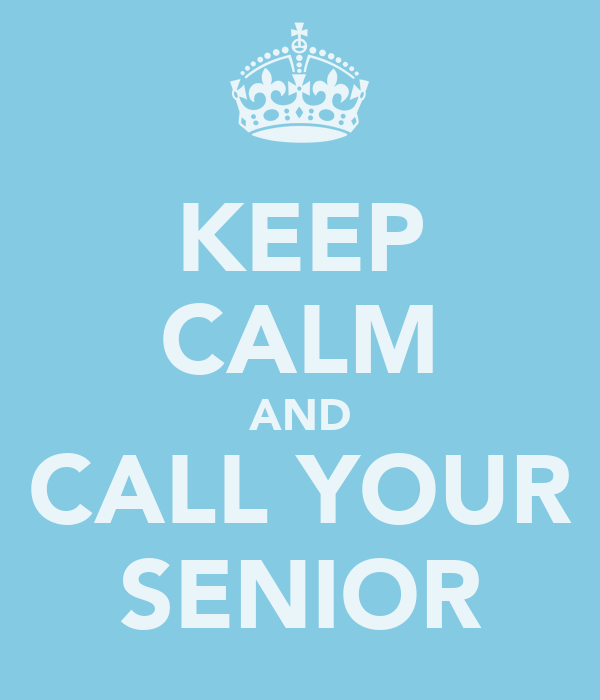 KEEP CALM AND CALL YOUR SENIOR
